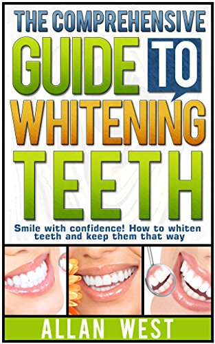 The Comprehensive Guide To Whitening Teeth: Smile with confidence! How to whiten teeth safely and keep them that way (Tooth Whitening, How To Whiten Teeth, ... Teeth Health, Bright Smile, Oral Hygiene) by [West, Allan]
