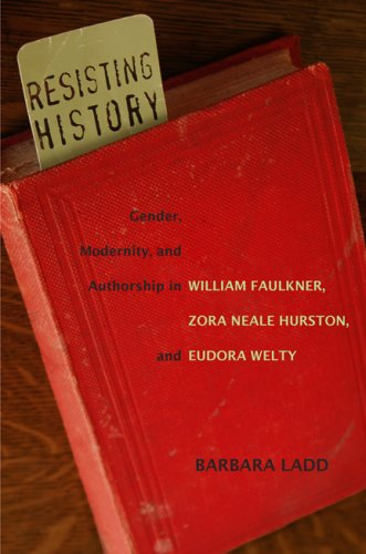Read Online Resisting History: Gender, Modernity, and Authorship in William Faulkner, Zora Neale Hurston, and Eudora Welty (Southern Literary Studies) pdf