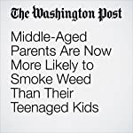 Middle-Aged Parents Are Now More Likely to Smoke Weed Than Their Teenaged Kids | Christopher Ingraham