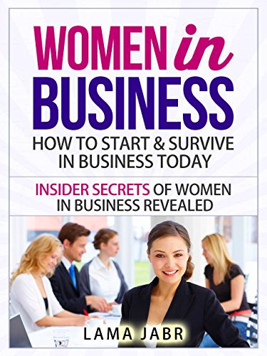 Women In Business: How to Start & Survive In Business Today: Insider Secrets of Women In Business Revealed (Women In Business Series Book 1) Kindle Edition