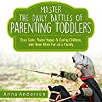 Master the Daily Battles of Parenting Toddlers: Stay Calm, Raise Happy and Caring Children, and Have More Fun as a Family | Anna Andersen