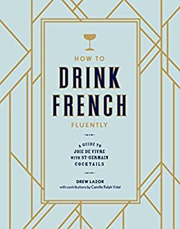How to Drink French Fluently: A Guide to Joie de Vivre with St-Germain Cocktails by [Lazor, Drew, Ralph Vidal, Camille]