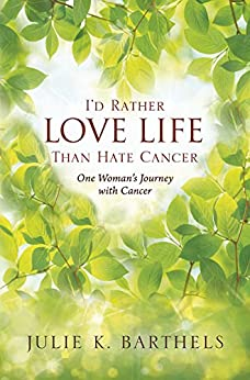 I'd Rather Love Life Than Hate Cancer: One Woman's Journey with Cancer by [Barthels, Julie K. ]