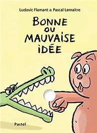 Bonne ou mauvaise idée par Pascal Lemaître
