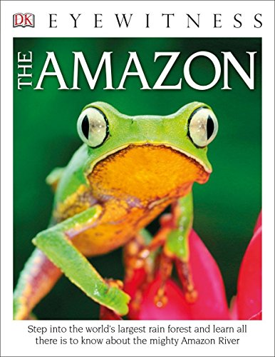 DK Eyewitness Books The Amazon: Step into the World's Largest Rainforest and Learn All There is to Know About the Mighty Amazon River