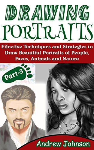 Drawing Portraits: Effective Techniques and Strategies to Draw Beautiful Portraits of People, Faces, Animals and Nature- Part-3(Drawing Portraits, Drawing, Drawing Faces)