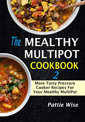 The Mealthy MultiPot Cookbook 2: More Tasty Pressure Cooker Recipes For Your Mealthy MultiPot by Pattie  Wise