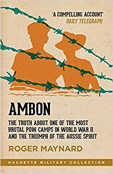 Ambon: The truth about one of the most brutal POW camps in World War II and the triumph of the Aussie spirit (Hachette Military Collection)