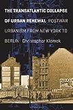 The Transatlantic Collapse of Urban Renewal : Postwar Urbanism from New York to Berlin, Klemek, Christopher, 022600595X