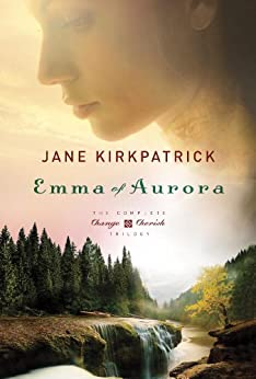 Emma of Aurora: The Complete Change and Cherish Trilogy: A Clearing in the Wild, A Tendering in the Storm, A Mending at the Edge (Change and Cherish Historical Series) by [Kirkpatrick, Jane]
