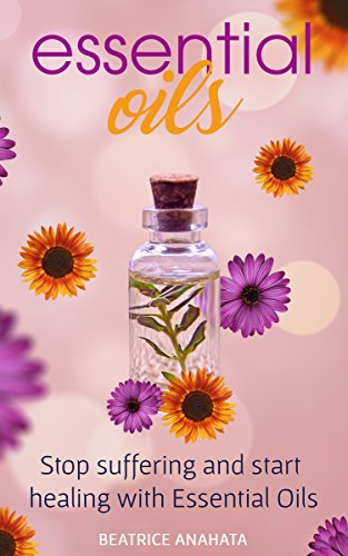 ESSENTIAL OILS: Stop suffering and Start healing with Essential Oils