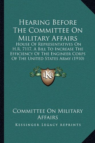 Hearing Before The Committee On Military Affairs: House Of Representatives On H.R. 7117, A Bill To Increase The Efficiency Of The Engineer Corps Of The United States Army (1910) pdf