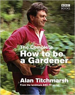 The Complete How To Be A Gardener Amazoncouk Alan Titchmarsh