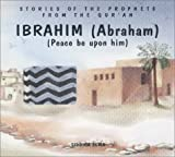 Ibrahim (Abraham): Peace Be upon Him (Stories of the Prophets from the Qur'an)