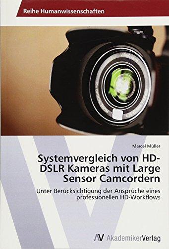 Systemvergleich von HD-DSLR Kameras mit Large Sensor Camcordern: Unter Bercksichtigung der Ansprche eines professionellen HD-Workflows (German Edition)