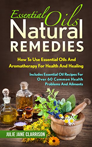 Essential Oils Natural Remedies: How To Use Essential Oils And Aromatherapy For Health And Healing - Includes Essential Oil Recipes For Over 60 Common Health Problems And Ailments by [Clarrison, Julie Jane]