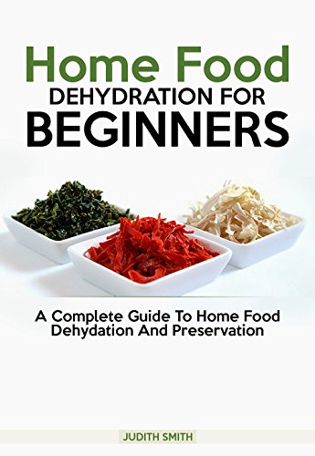 Home Food  Dehydration For  Beginners: A complete guide to Home Food Dehydration and Preservation by Judith Smith
