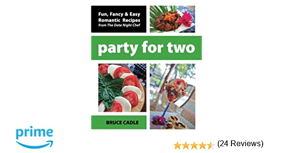 Party For Two Fun Fancy Easy Romantic Recipes From The Date Night Chef Bruce Cadle 9781456519186 Amazon Com Books