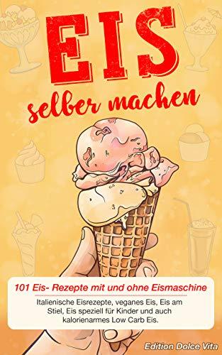 Eis selber machen: 101 Eis- Rezepte mit und ohne Eismaschine. Italienische Eisrezepte, veganes Eis, Eis am Stiel, Eis speziell für Kinder und auch kalorienarmes Low Carb Eis. (German - Dessert Vita Dolce