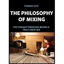 The Philosophy of Mixing (The Art of Mixing Series Book 1)