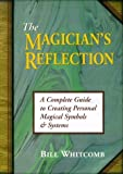 The Magician's Reflection: A Complete Guide to Creating Personal Magical Symbols and Systems by Bill Whitcomb (1999-07-08)