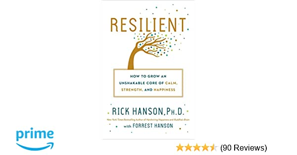Resilient: How to Grow an Unshakable Core of Calm, Strength