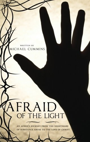 Afraid of the Light: An Aussie's Journey from the Nightmare of Substance Abuse to the Love of Christ