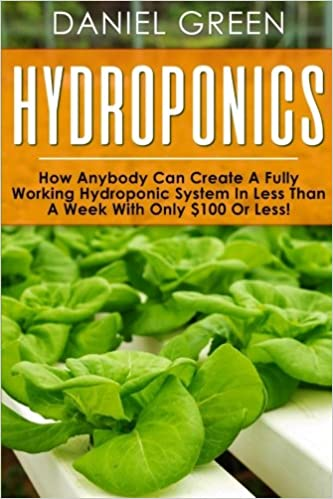 Hydroponics: How anybody can create a fully working hydroponic system in less than a week with only $100 or less