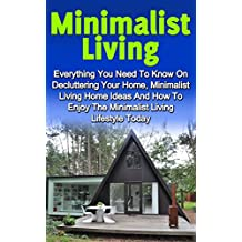 Minimalist Living: Everything You Need To Know On Decluttering Your Home, Minimalist Living And How To Enjoy The Minimalist Living Lifestyle Today (Minimalist Home, Minimalist Living)