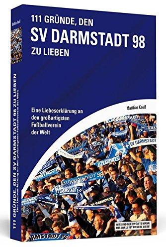 111 Gründe, den SV Darmstadt 98 zu lieben: Eine Liebeserklärung an den großartigsten Fußballverein der Welt