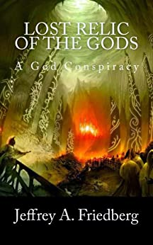 Lost Relic Of The Gods, Book 1 of 2: 2016 (A God Conspiracy 4) by [Friedberg, Jeffrey A.]