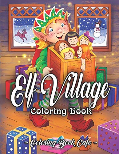 Elf Village Coloring Book  An Adult Coloring Book Featuring Adorable And Whimsical Elves Full Of Holiday Fun And Christmas Cheer