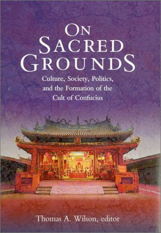 On Sacred Grounds: Culture, Society, Politics, and the Formation of the Cult of Confucius (Harvard East Asian Monographs