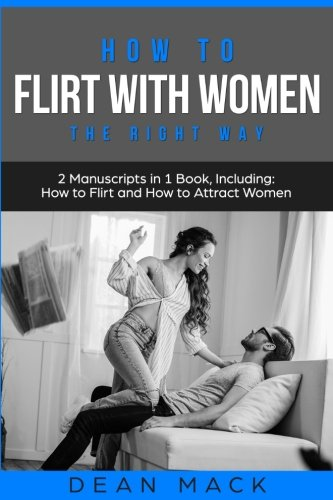 How to Flirt with Women: The Right Way - Bundle - The Only 2 Books You Need to Master Flirting with Women, Attracting Women and Seducing a Woman Today (Social Skills Best Seller) (Volume 14)
