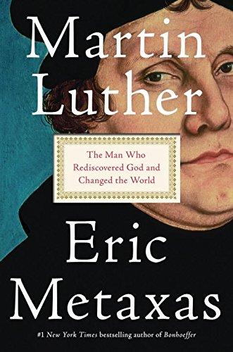 Martin Luther: The Man Who Rediscovered God and Changed the World -  Eric Metaxas, Hardcover