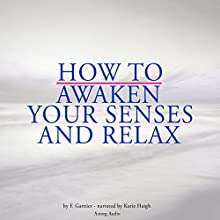 How to awaken your senses and relax Audiobook by Frédéric Garnier Narrated by Katie Haigh