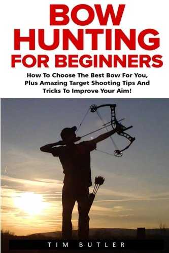 Bow Hunting For Beginners: The Ultimate Bow Hunting Tactics - Learn How To Use Bow And Arrow And Become A Bow Hunting Pro (Crossbow Hunting, Deer Hunting, Bow Hunter)