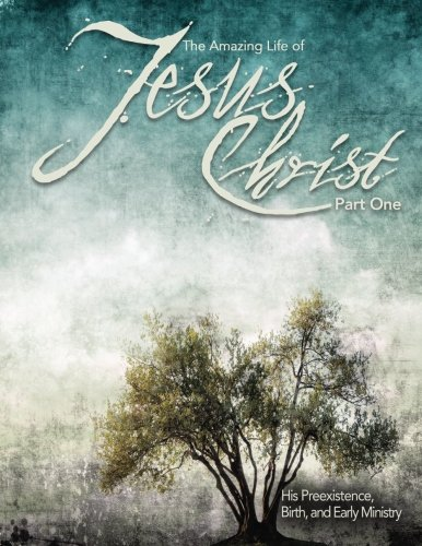 The Amazing Life of Jesus Christ Part One: His Preexistence, Birth, and Early Ministry (Volume 1)