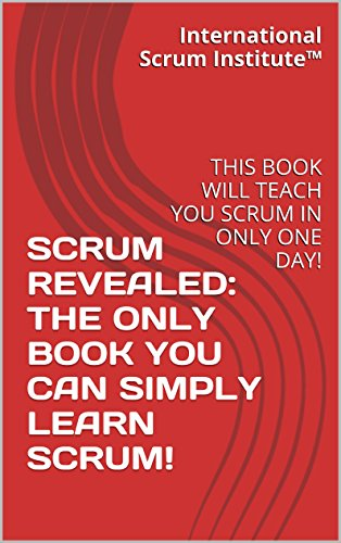SCRUM REVEALED: THE ONLY BOOK YOU CAN SIMPLY LEARN SCRUM!: THIS BOOK WILL TEACH YOU SCRUM IN ONLY ONE DAY!