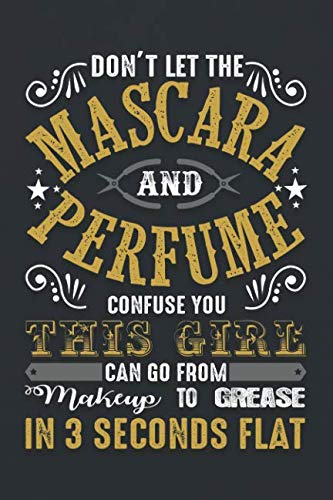 Don't Let The Mascara And Perfume Confuse You This Girl Can Go From Makeup To Grease In 3 Seconds Flat: ~ 120 Page Blank Wide Ruled with Line for Date Notebooks and Journals (Mechanic Edition) ()