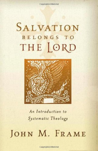 Salvation Belongs to the Lord: An Introduction to Systematic - Frame Apex
