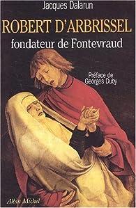 Robert d'Arbrissel, fondateur de Fontevraud par Jacques Dalarun