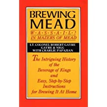 Brewing Mead: Wassail! In Mazers of Mead: The Intriguing History of the Beverage of Kings and Easy, Step-by-Step Instructions for Brewing It At Home
