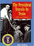 The President Travels by Train, Bob Withers, 1883089174