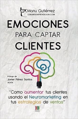 Emociones para Captar Clientes: Cómo aumentar tus clientes usando el neuromarketing en tus estrategias de ventas: Volume 1 CerebroEmprendedor.com: ...