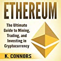 Ethereum: The Ultimate Guide to Mining, Trading, and Investing in Cryptocurrency Audiobook by K. Connors Narrated by Jon Turner