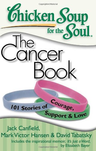 Chicken Soup for the Soul: The Cancer Book: 101 Stories of Courage, Support & Love (Best Chicken Soup Stories)