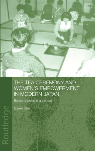 The Tea Ceremony and Women's Empowerment in Modern Japan: Bodies Re-Presenting the Past (Anthropology of Asia)