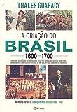 capa de A criação do Brasil 1600-1700: Como uma geração de desbravadores implacáveis desafiou coroas, leis, fronteiras e exércitos católicos e protestantes, ... quadrados e ilimitadas ambições de grandeza