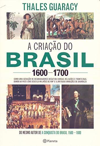 A criação do Brasil 1600-1700: Como uma geração de desbravadores implacáveis desafiou coroas, leis, fronteiras e exércitos católicos e protestantes, ... quadrados e ilimitadas ambições de grandeza